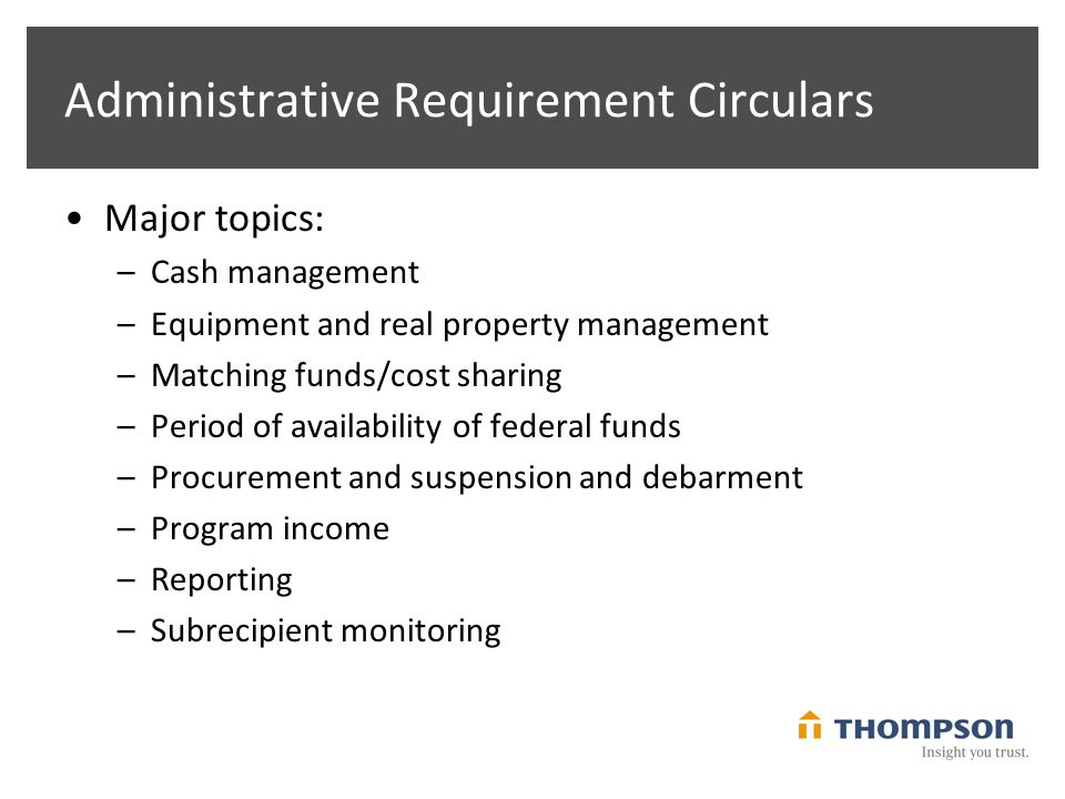Administrative Requirement Circulars Major topics: –Cash management –Equipment and real property management –Matching funds/cost sharing –Period of availability of federal funds –Procurement and suspension and debarment –Program income –Reporting –Subrecipient monitoring