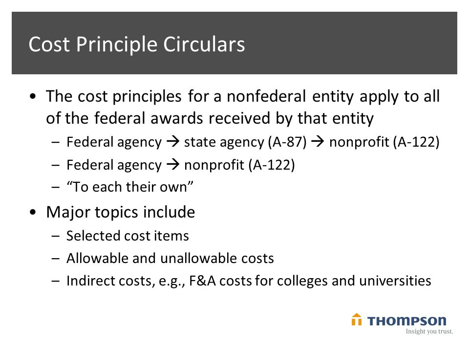 Cost Principle Circulars The cost principles for a nonfederal entity apply to all of the federal awards received by that entity –Federal agency  state agency (A-87)  nonprofit (A-122) –Federal agency  nonprofit (A-122) – To each their own Major topics include –Selected cost items –Allowable and unallowable costs –Indirect costs, e.g., F&A costs for colleges and universities