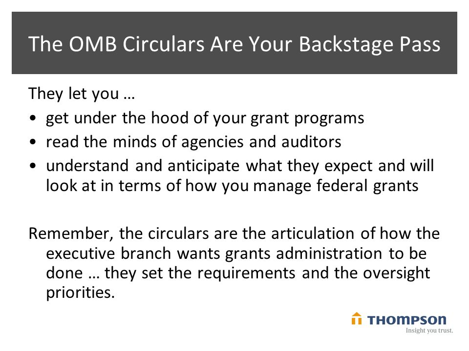 The OMB Circulars Are Your Backstage Pass They let you … get under the hood of your grant programs read the minds of agencies and auditors understand and anticipate what they expect and will look at in terms of how you manage federal grants Remember, the circulars are the articulation of how the executive branch wants grants administration to be done … they set the requirements and the oversight priorities.