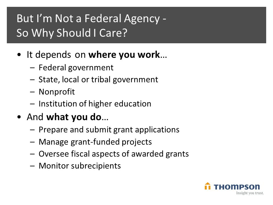 But I'm Not a Federal Agency - So Why Should I Care? It depends on where you work… –Federal government –State, local or tribal government –Nonprofit –