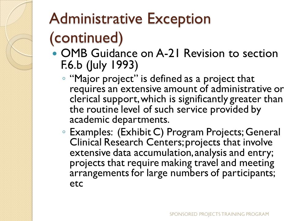 Administrative Exception (continued) OMB Guidance on A-21 Revision to section F.6.b (July 1993) ◦ Major project is defined as a project that requires an extensive amount of administrative or clerical support, which is significantly greater than the routine level of such service provided by academic departments.