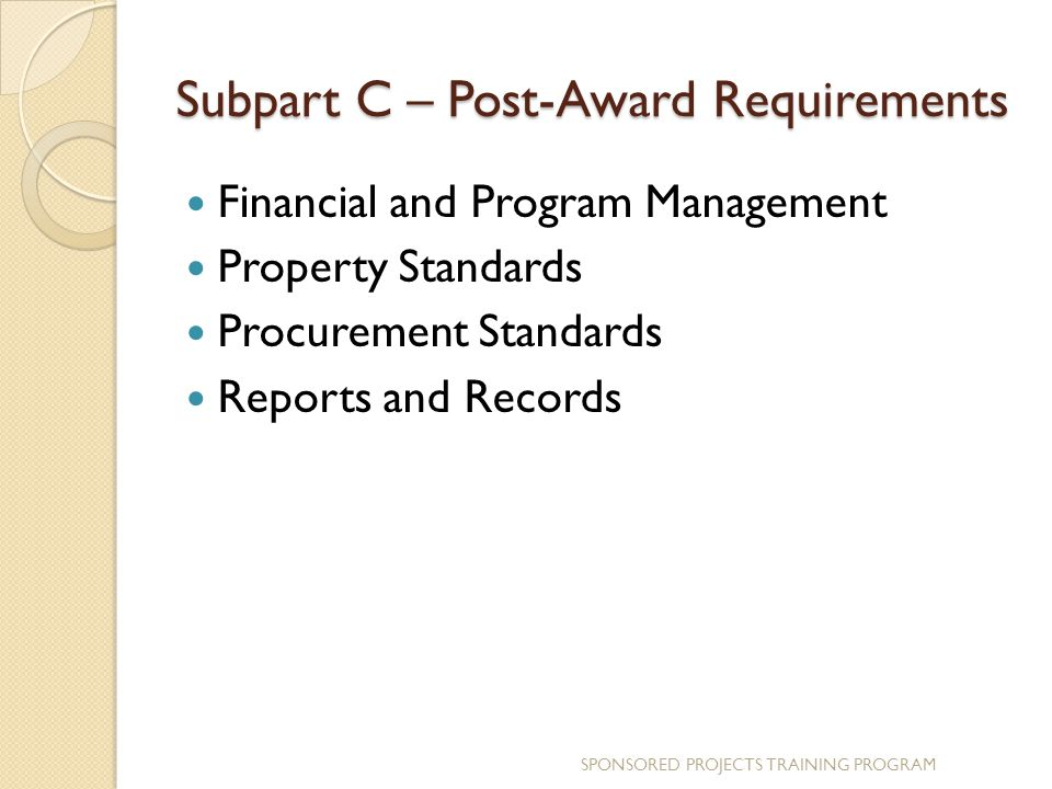Subpart C – Post-Award Requirements Financial and Program Management Property Standards Procurement Standards Reports and Records SPONSORED PROJECTS TRAINING PROGRAM