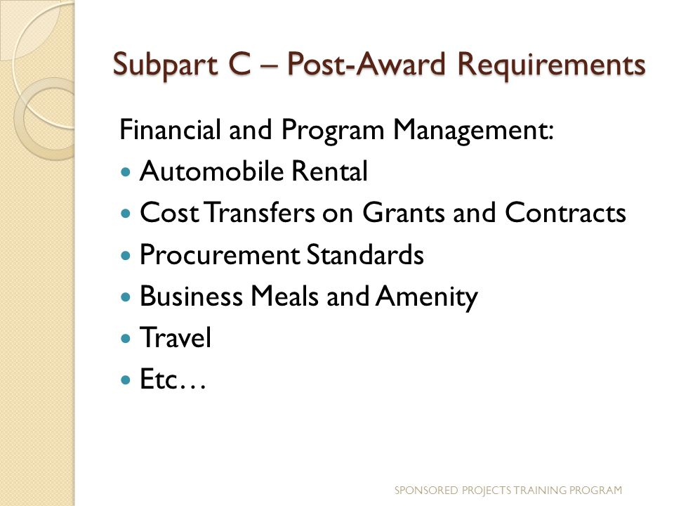 Subpart C – Post-Award Requirements Financial and Program Management: Automobile Rental Cost Transfers on Grants and Contracts Procurement Standards Business Meals and Amenity Travel Etc… SPONSORED PROJECTS TRAINING PROGRAM