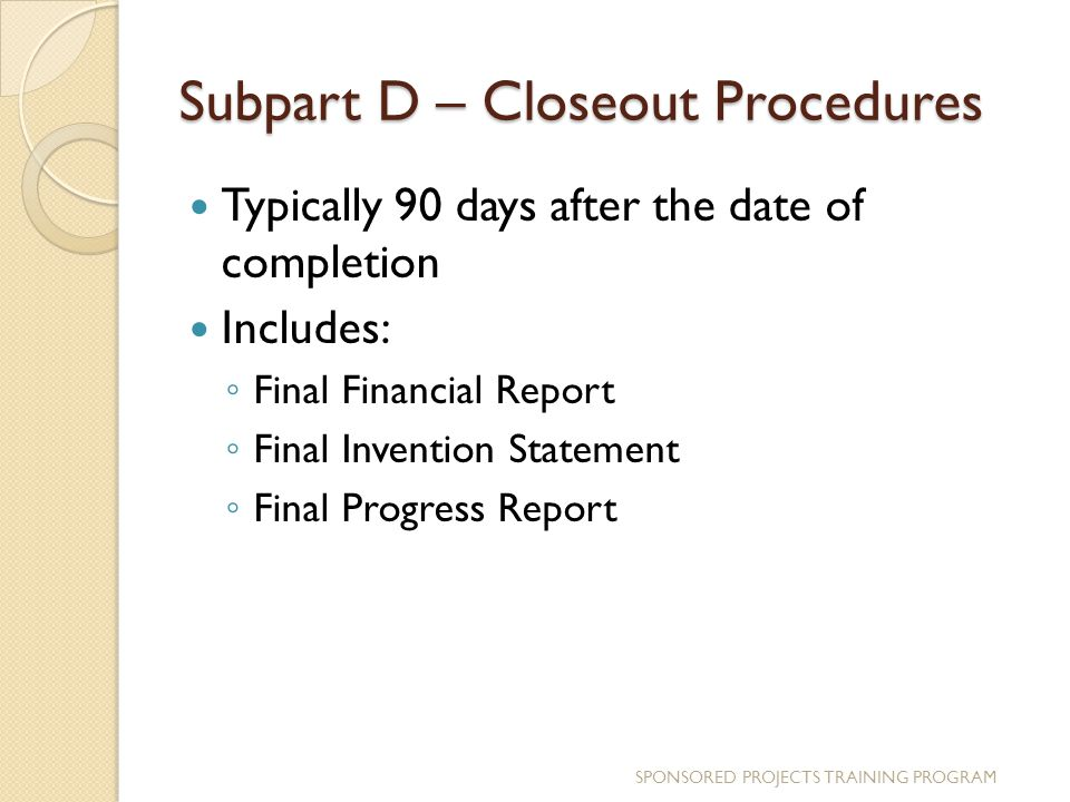 Subpart D – Closeout Procedures Typically 90 days after the date of completion Includes: ◦ Final Financial Report ◦ Final Invention Statement ◦ Final Progress Report SPONSORED PROJECTS TRAINING PROGRAM