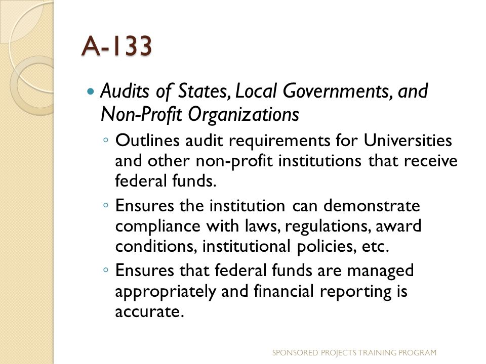 A-133 Audits of States, Local Governments, and Non-Profit Organizations ◦ Outlines audit requirements for Universities and other non-profit institutions that receive federal funds.
