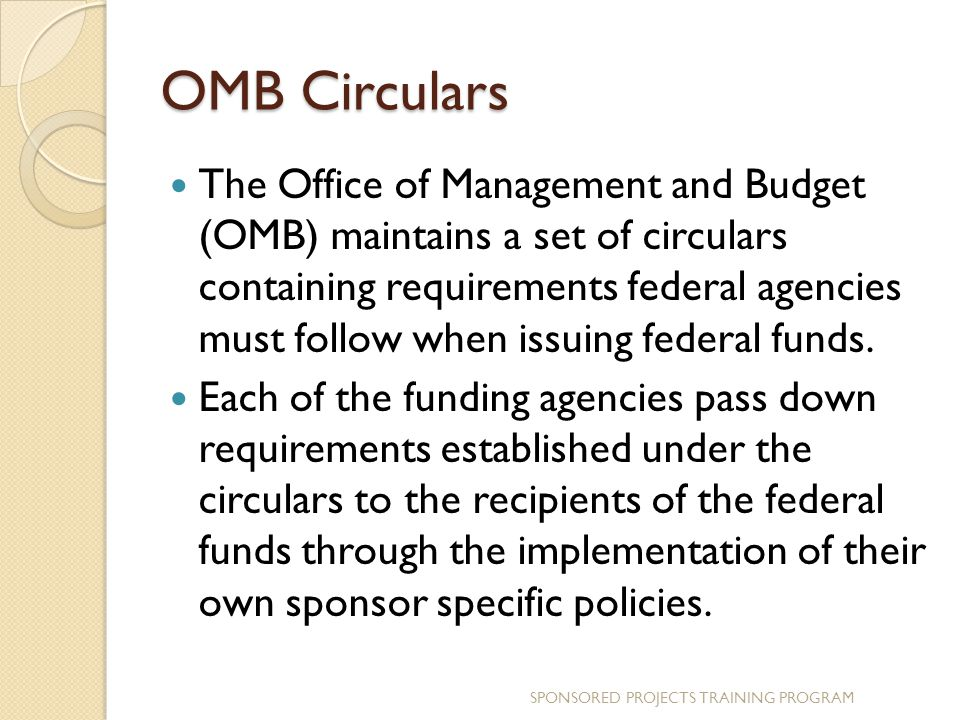 OMB Circulars The Office of Management and Budget (OMB) maintains a set of circulars containing requirements federal agencies must follow when issuing federal funds.