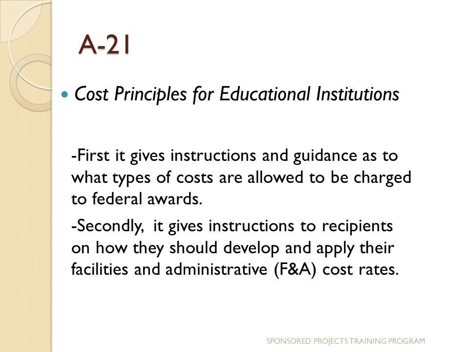 A-21 Cost Principles for Educational Institutions -First it gives instructions and guidance as to what types of costs are allowed to be charged to federal awards.