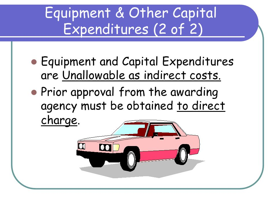 Equipment & Other Capital Expenditures (1 of 2) Equipment - an article of non expendable, tangible personal property having a useful life of more than one year and an acquisition cost equal to or greater than the lesser of: - The organization's financial statement capitalization level or - $5,000 Capital Expenditures – expenses for the acquisition cost of capital assets or expenses for improvements that materially increase the value of the capital asset.