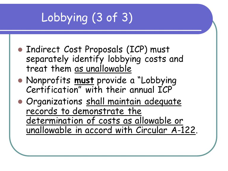 Allowable: Providing a technical presentation on a topic directly related to the performance of an award Any activity specifically authorized by statute to be accomplished with funds under the award Lobbying (2 of 3) Continued
