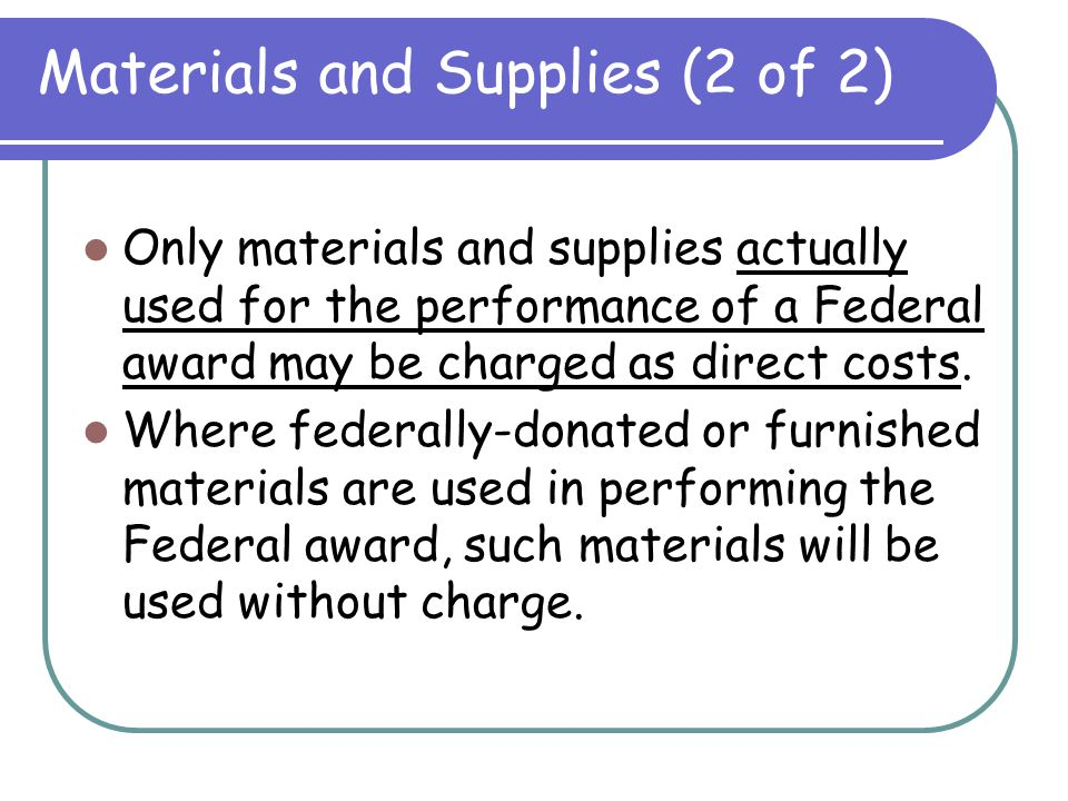 Materials and Supplies (1 of 2) M/S costs necessary to carry out a Federal award are allowable M/S must be charged at their actual prices, net of appl