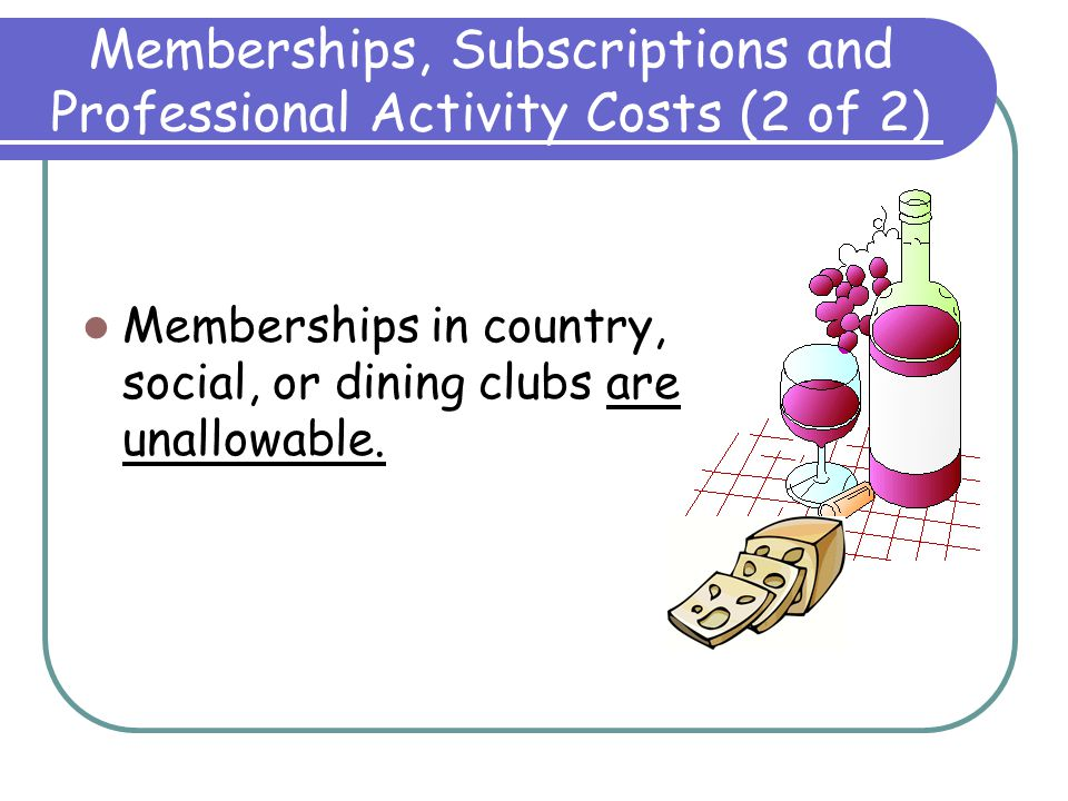 Memberships, Subscriptions and Professional Activity Costs (1 of 2) Membership in business, technical and professional organizations are allowable Sub