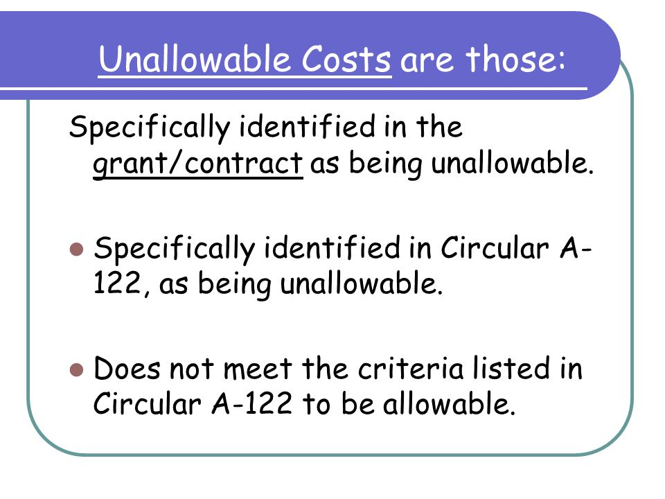 To be Allowable, costs must*: Be reasonable and allocable Conform to any limitations or exclusions set forth in the cost principles or the award Be consistent with policies and procedures afforded all activities of the organization Be accorded consistent treatment Be determined in accordance with GAAP Not be against the law Not already be included in a cost sharing or matching requirement Be net of applicable credits Be adequately documented.