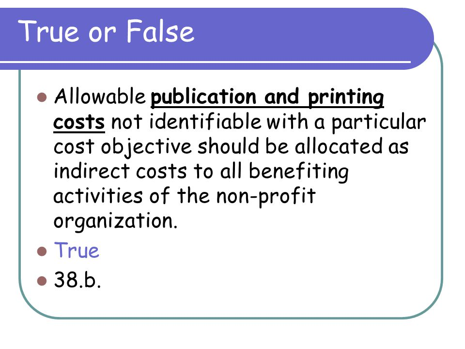 True or False Participant support costs may be charged as indirect if they are allocated equitably to all programs. False 33. (Awarding agency prior a