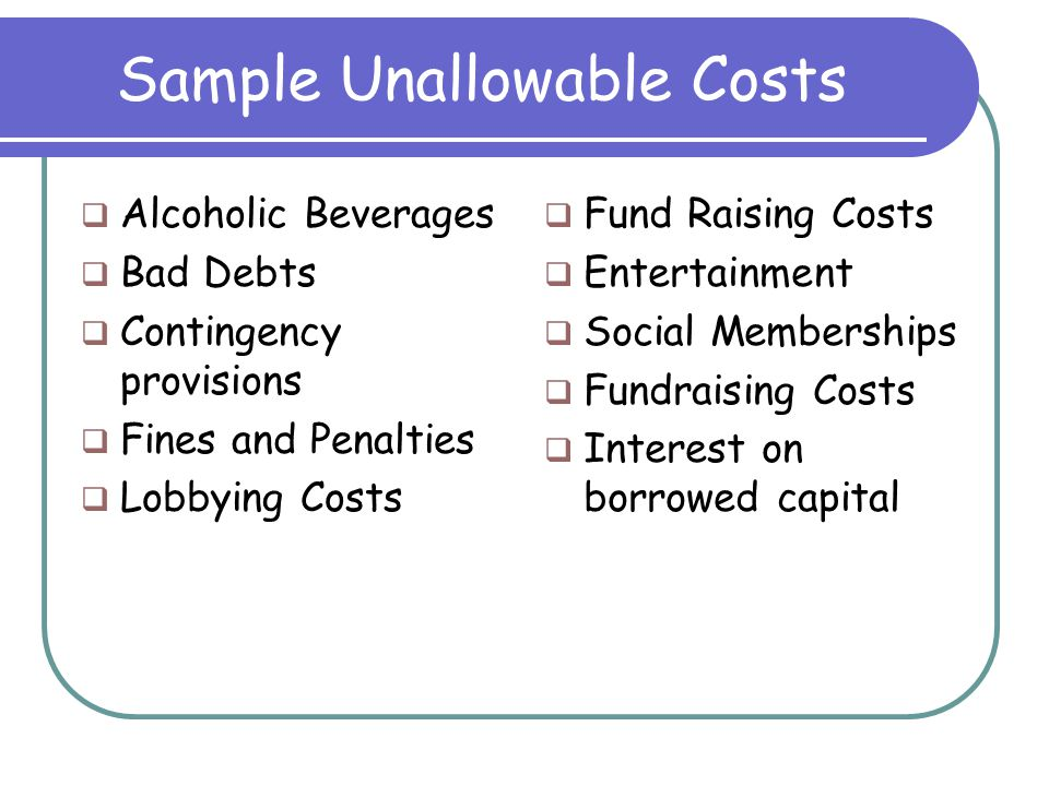 Sample Unallowable Costs  Alcoholic Beverages  Bad Debts  Contingency provisions  Fines and Penalties  Lobbying Costs  Fund Raising Costs  Entertainment  Social Memberships  Fundraising Costs  Interest on borrowed capital