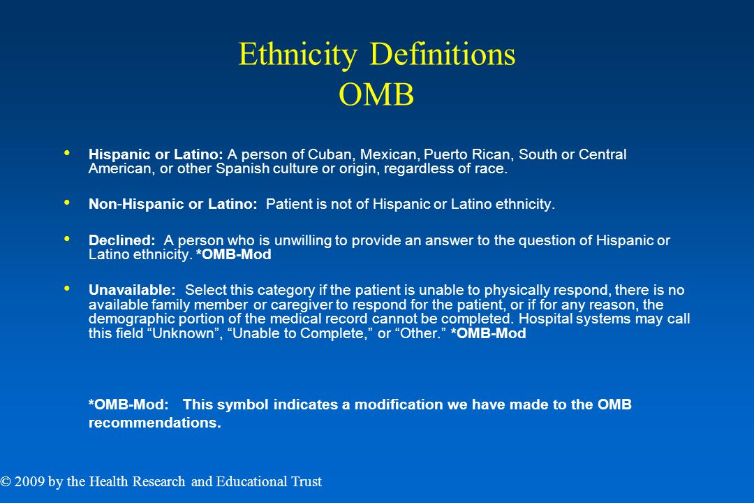 Ethnicity Definitions OMB Hispanic or Latino: A person of Cuban, Mexican, Puerto Rican, South or Central American, or other Spanish culture or origin, regardless of race.