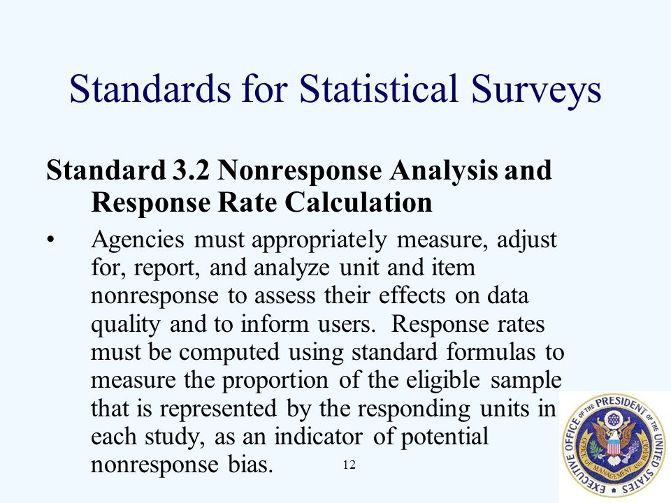 12 Standards for Statistical Surveys Standard 3.2 Nonresponse Analysis and Response Rate Calculation Agencies must appropriately measure, adjust for, report, and analyze unit and item nonresponse to assess their effects on data quality and to inform users.