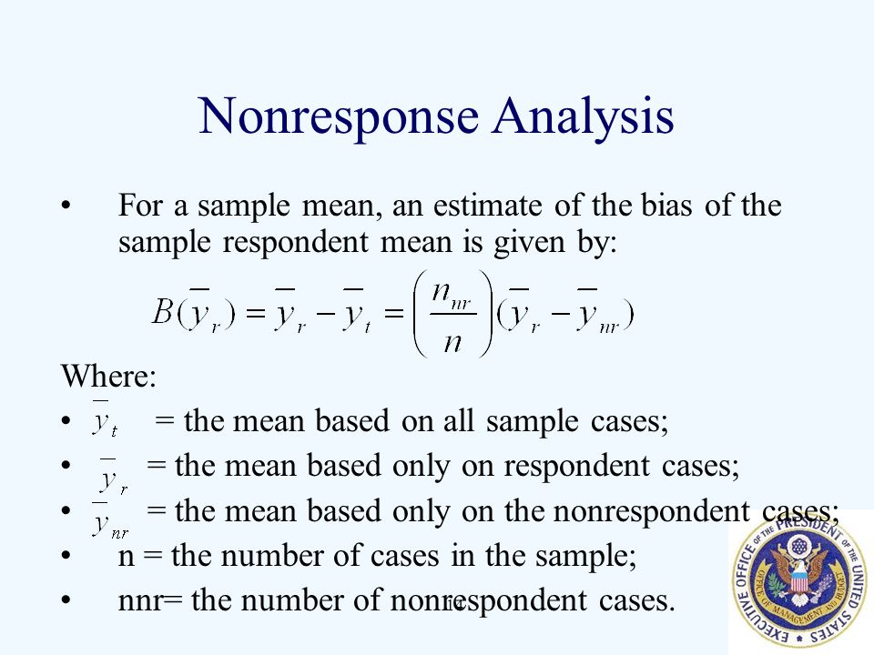 14 Nonresponse Analysis For a sample mean, an estimate of the bias of the sample respondent mean is given by: Where: = the mean based on all sample ca