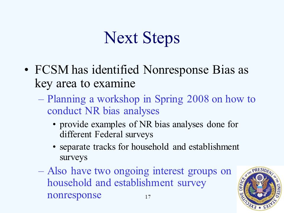17 Next Steps FCSM has identified Nonresponse Bias as key area to examine –Planning a workshop in Spring 2008 on how to conduct NR bias analyses provide examples of NR bias analyses done for different Federal surveys separate tracks for household and establishment surveys –Also have two ongoing interest groups on household and establishment survey nonresponse