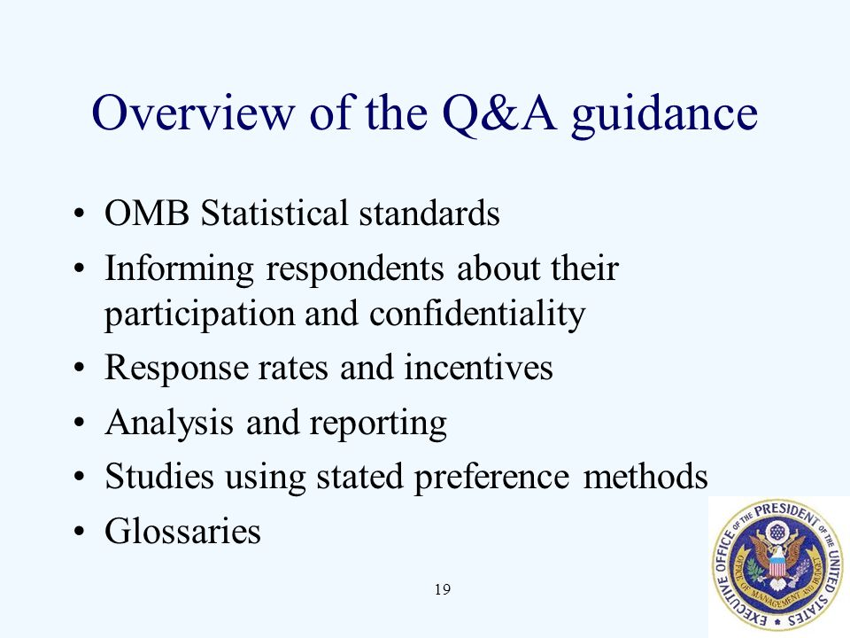 19 Overview of the Q&A guidance OMB Statistical standards Informing respondents about their participation and confidentiality Response rates and incentives Analysis and reporting Studies using stated preference methods Glossaries