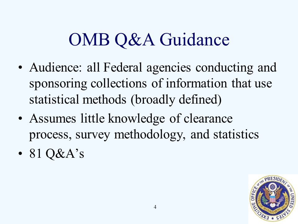 4 OMB Q&A Guidance Audience: all Federal agencies conducting and sponsoring collections of information that use statistical methods (broadly defined) Assumes little knowledge of clearance process, survey methodology, and statistics 81 Q&A's