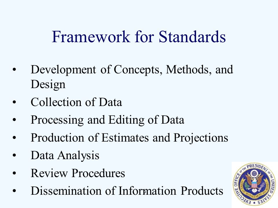 9 Framework for Standards Development of Concepts, Methods, and Design Collection of Data Processing and Editing of Data Production of Estimates and Projections Data Analysis Review Procedures Dissemination of Information Products