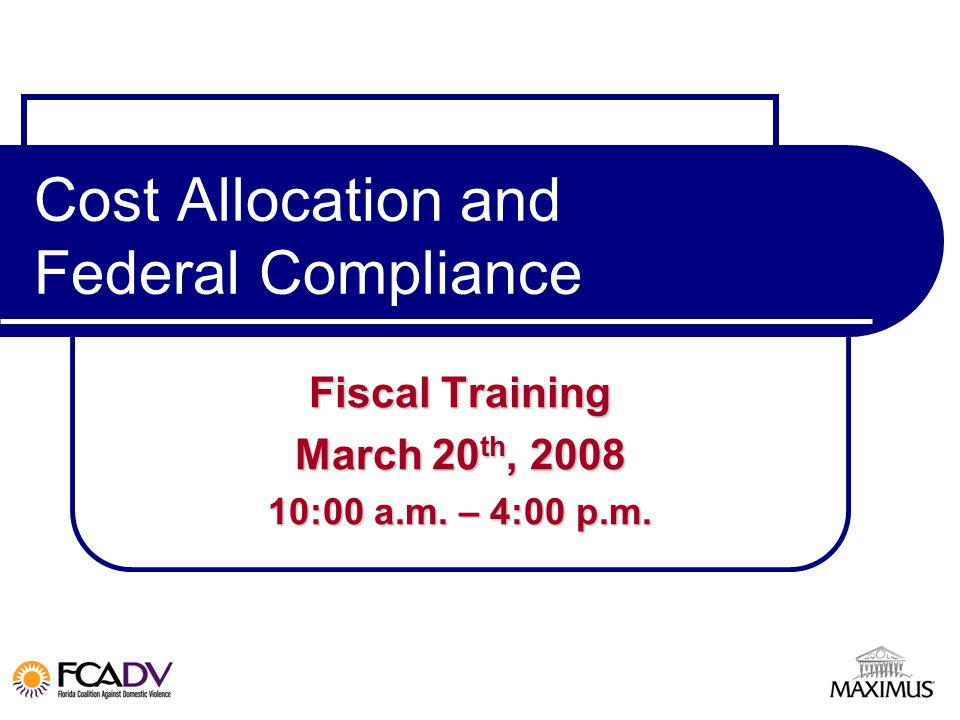 Cost Allocation and Federal Compliance Fiscal Training March 20 th, 2008 10:00 a.m. – 4:00 p.m.