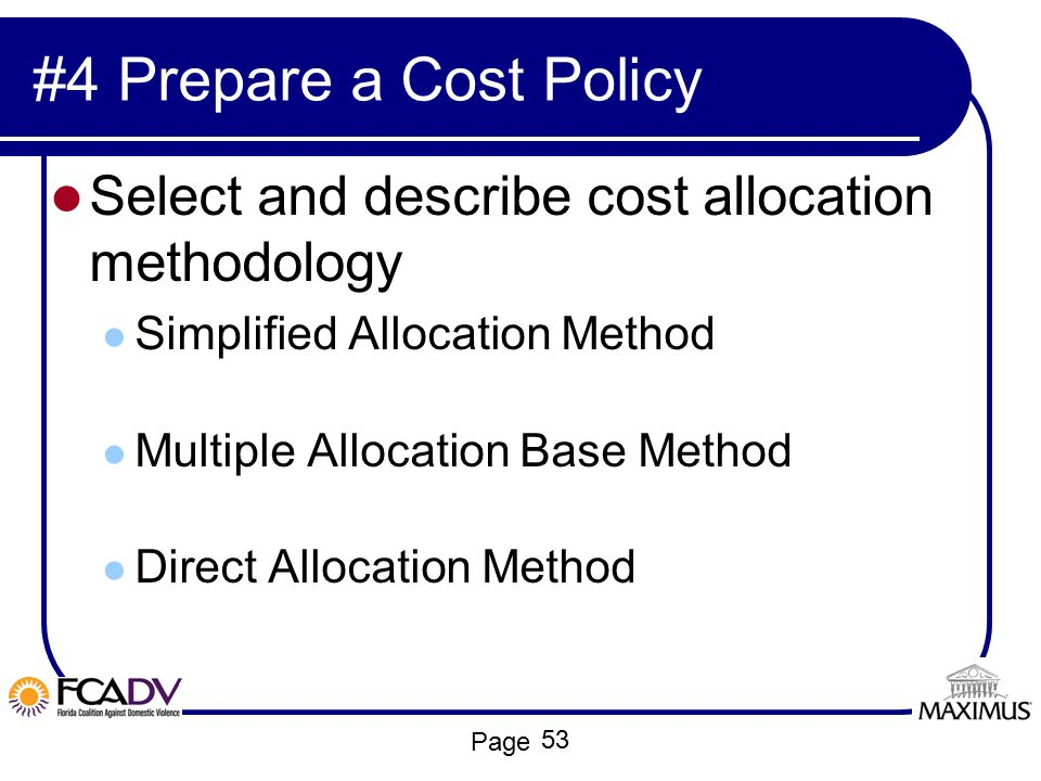 Page #4 Prepare a Cost Policy Select and describe cost allocation methodology Simplified Allocation Method Multiple Allocation Base Method Direct Allo