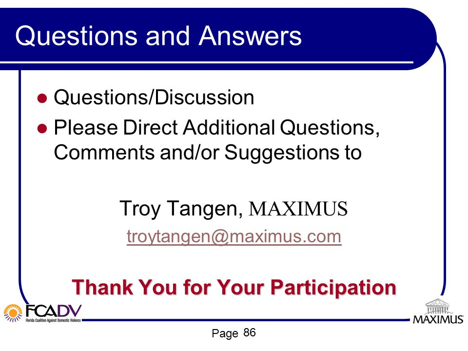 Page Questions and Answers Questions/Discussion Please Direct Additional Questions, Comments and/or Suggestions to Troy Tangen, MAXIMUS troytangen@max