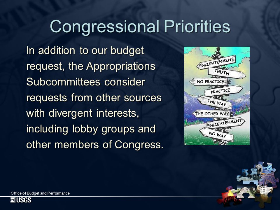 Office of Budget and Performance Congressional Priorities In addition to our budget request, the Appropriations Subcommittees consider requests from other sources with divergent interests, including lobby groups and other members of Congress.