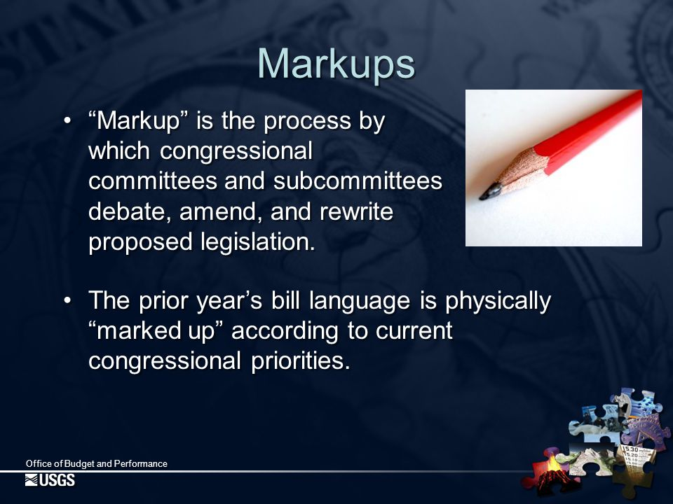 Office of Budget and Performance Markups Markup is the process by which congressional committees and subcommittees debate, amend, and rewrite proposed legislation.