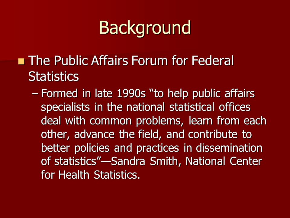 Background The Public Affairs Forum for Federal Statistics The Public Affairs Forum for Federal Statistics –Formed in late 1990s to help public affairs specialists in the national statistical offices deal with common problems, learn from each other, advance the field, and contribute to better policies and practices in dissemination of statistics —Sandra Smith, National Center for Health Statistics.