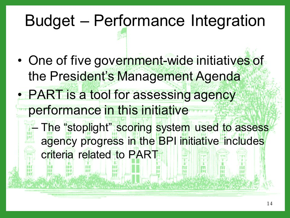 14 Budget – Performance Integration One of five government-wide initiatives of the President's Management Agenda PART is a tool for assessing agency performance in this initiative –The stoplight scoring system used to assess agency progress in the BPI initiative includes criteria related to PART