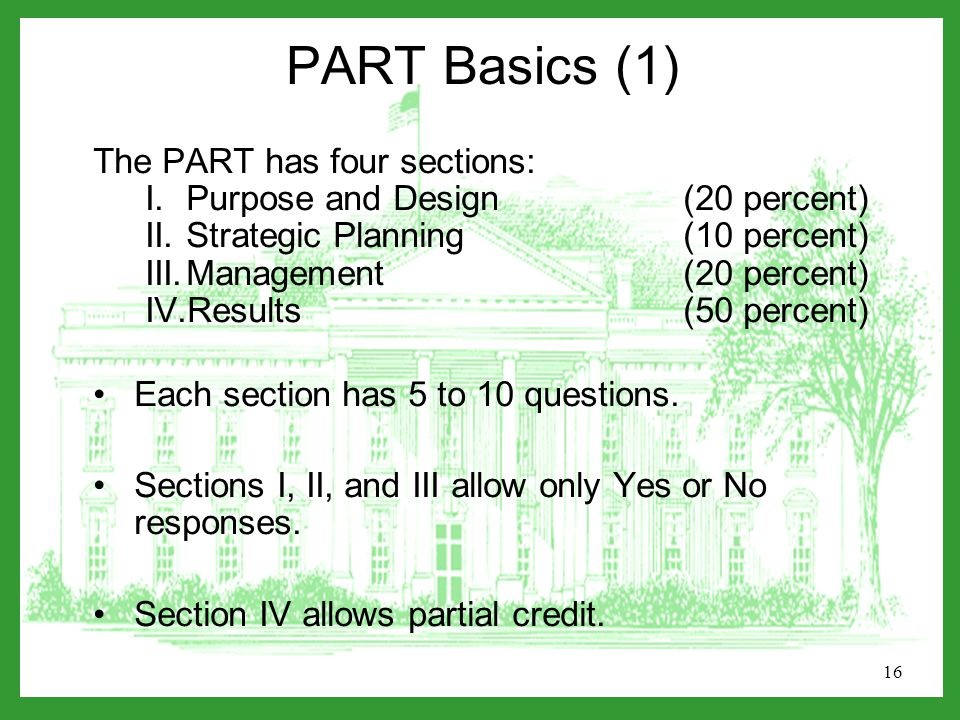 16 PART Basics (1) The PART has four sections: I.Purpose and Design (20 percent) II.Strategic Planning (10 percent) III.Management(20 percent) IV.Results(50 percent) Each section has 5 to 10 questions.