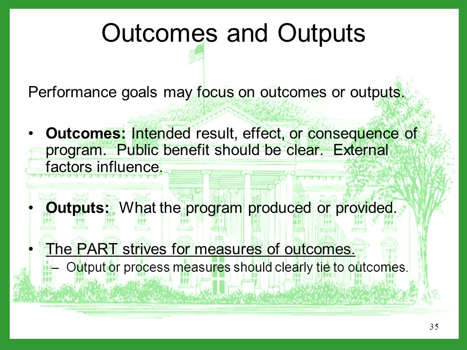 35 Outcomes and Outputs Performance goals may focus on outcomes or outputs.
