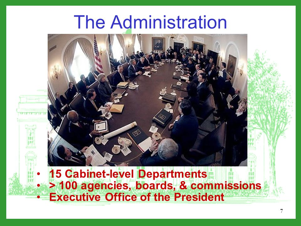 7 The Administration 15 Cabinet-level Departments > 100 agencies, boards, & commissions Executive Office of the President