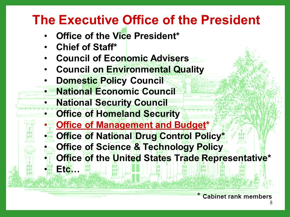 8 Office of the Vice President* Chief of Staff* Council of Economic Advisers Council on Environmental Quality Domestic Policy Council National Economic Council National Security Council Office of Homeland Security Office of Management and Budget* Office of National Drug Control Policy* Office of Science & Technology Policy Office of the United States Trade Representative* Etc… The Executive Office of the President * Cabinet rank members