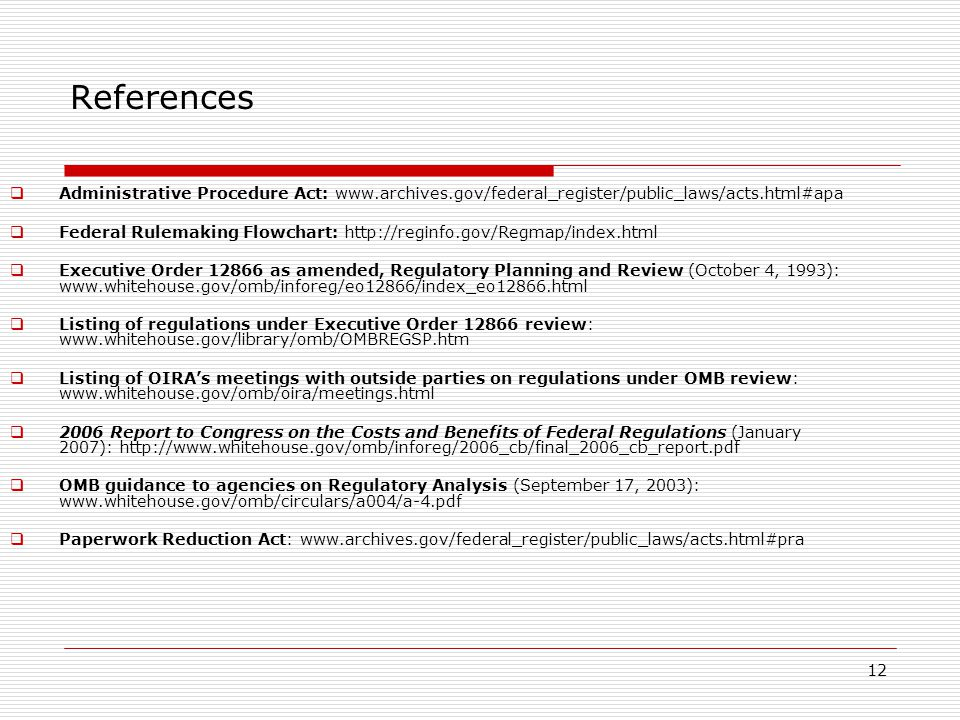 12 References  Administrative Procedure Act: www.archives.gov/federal_register/public_laws/acts.html#apa  Federal Rulemaking Flowchart: http://reginfo.gov/Regmap/index.html  Executive Order 12866 as amended, Regulatory Planning and Review (October 4, 1993): www.whitehouse.gov/omb/inforeg/eo12866/index_eo12866.html  Listing of regulations under Executive Order 12866 review: www.whitehouse.gov/library/omb/OMBREGSP.htm  Listing of OIRA's meetings with outside parties on regulations under OMB review: www.whitehouse.gov/omb/oira/meetings.html  2006 Report to Congress on the Costs and Benefits of Federal Regulations (January 2007): http://www.whitehouse.gov/omb/inforeg/2006_cb/final_2006_cb_report.pdf  OMB guidance to agencies on Regulatory Analysis (September 17, 2003): www.whitehouse.gov/omb/circulars/a004/a-4.pdf  Paperwork Reduction Act: www.archives.gov/federal_register/public_laws/acts.html#pra
