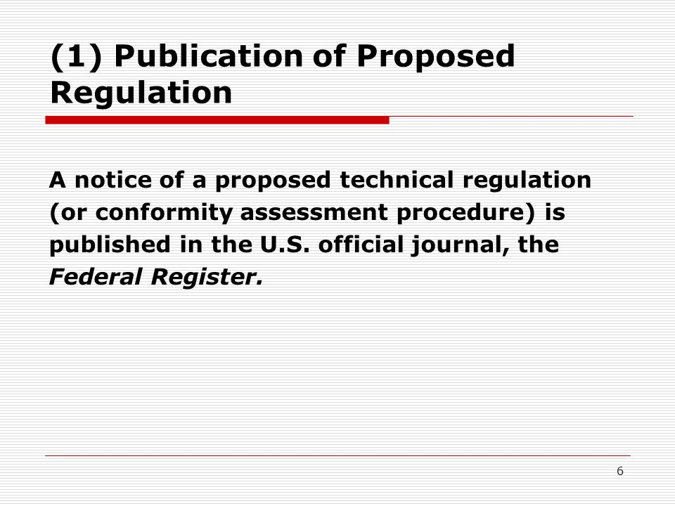 6 (1) Publication of Proposed Regulation A notice of a proposed technical regulation (or conformity assessment procedure) is published in the U.S.