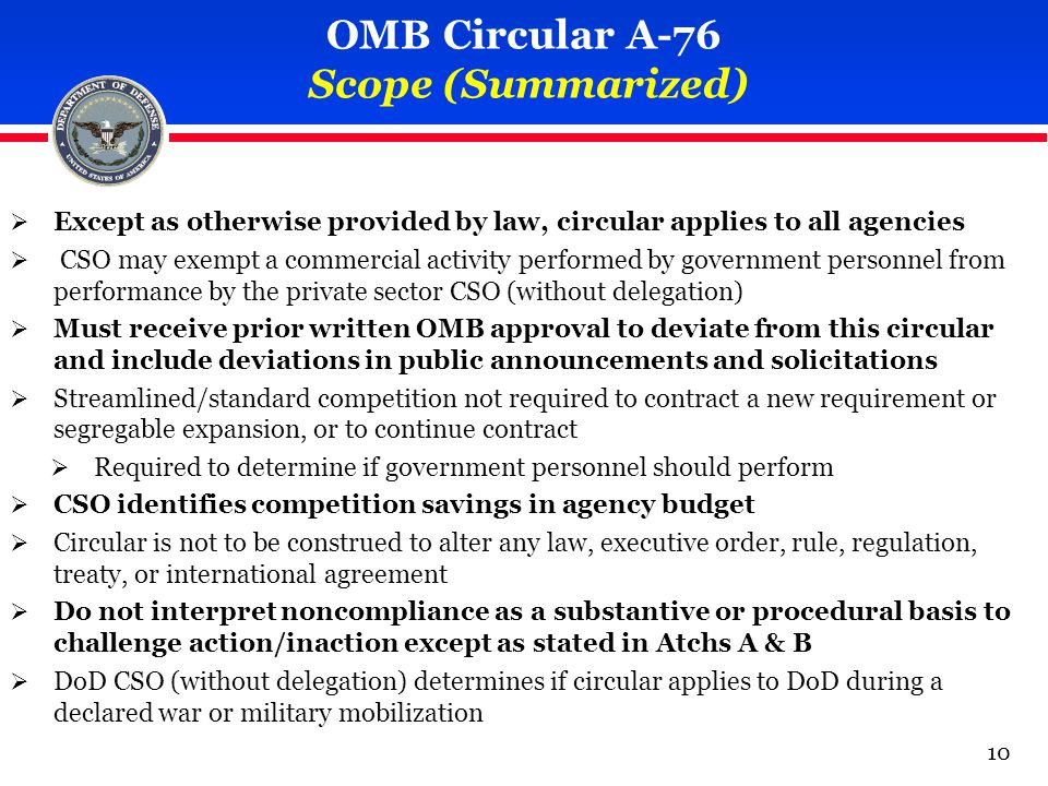 OMB Circular A-76 Scope (Summarized)  Except as otherwise provided by law, circular applies to all agencies  CSO may exempt a commercial activity performed by government personnel from performance by the private sector CSO (without delegation)  Must receive prior written OMB approval to deviate from this circular and include deviations in public announcements and solicitations  Streamlined/standard competition not required to contract a new requirement or segregable expansion, or to continue contract  Required to determine if government personnel should perform  CSO identifies competition savings in agency budget  Circular is not to be construed to alter any law, executive order, rule, regulation, treaty, or international agreement  Do not interpret noncompliance as a substantive or procedural basis to challenge action/inaction except as stated in Atchs A & B  DoD CSO (without delegation) determines if circular applies to DoD during a declared war or military mobilization 10