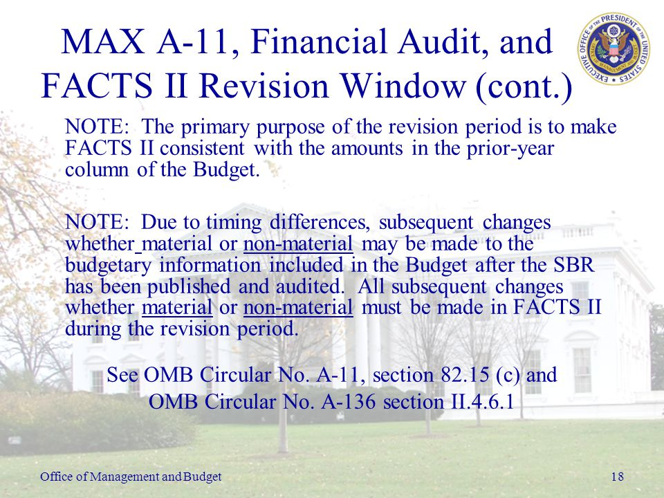 Office of Management and Budget18 MAX A-11, Financial Audit, and FACTS II Revision Window (cont.) NOTE: The primary purpose of the revision period is to make FACTS II consistent with the amounts in the prior-year column of the Budget.