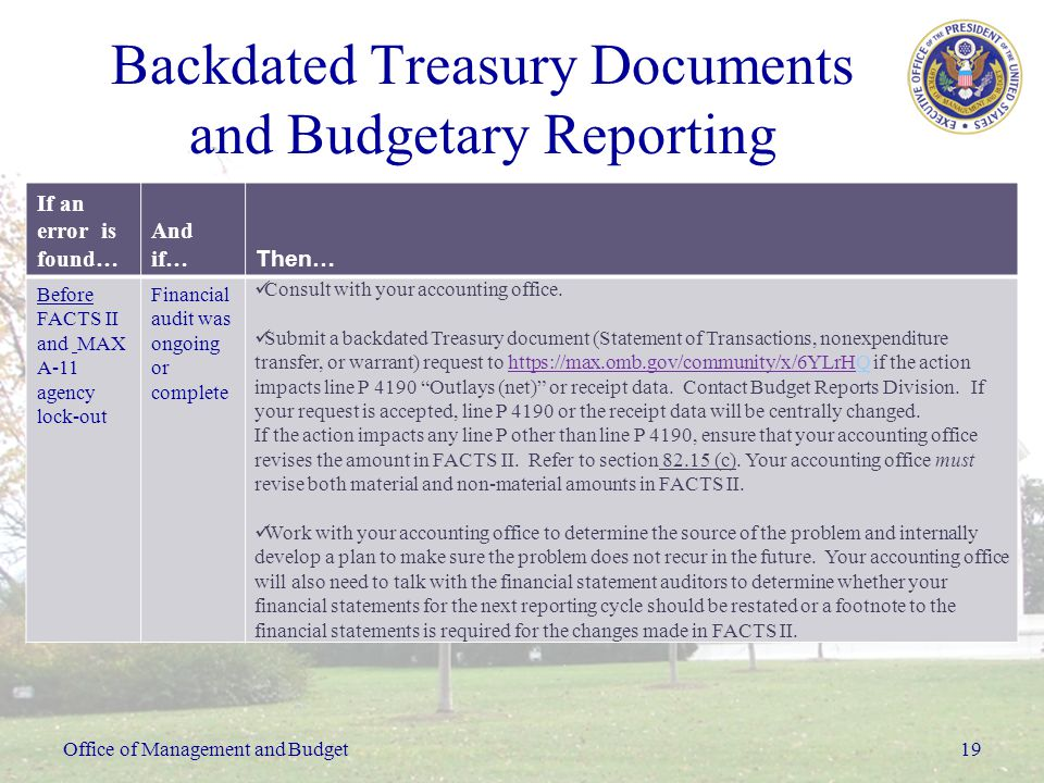 Office of Management and Budget19 Backdated Treasury Documents and Budgetary Reporting If an error is found… And if… Then… Before FACTS II and MAX A-11 agency lock-out Financial audit was ongoing or complete Consult with your accounting office.