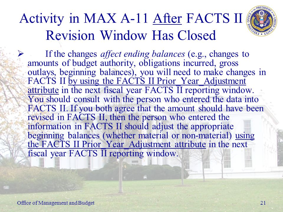 Office of Management and Budget21 Activity in MAX A-11 After FACTS II Revision Window Has Closed  If the changes affect ending balances (e.g., changes to amounts of budget authority, obligations incurred, gross outlays, beginning balances), you will need to make changes in FACTS II by using the FACTS II Prior_Year_Adjustment attribute in the next fiscal year FACTS II reporting window.