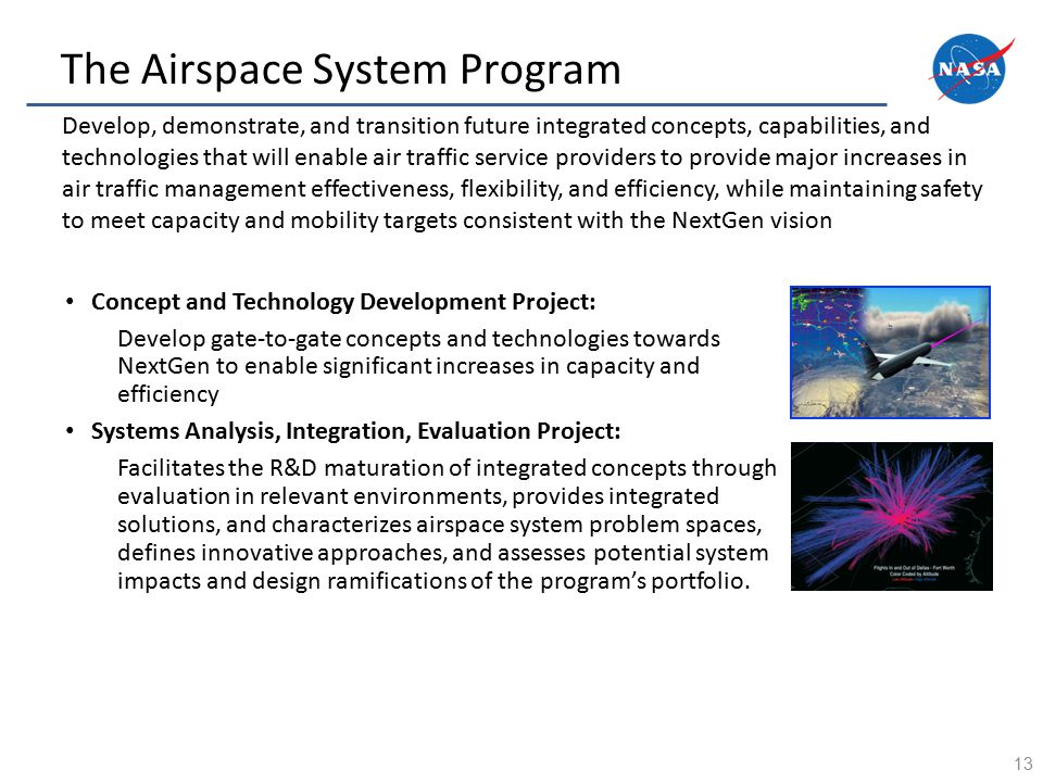 The Airspace System Program 13 Develop, demonstrate, and transition future integrated concepts, capabilities, and technologies that will enable air traffic service providers to provide major increases in air traffic management effectiveness, flexibility, and efficiency, while maintaining safety to meet capacity and mobility targets consistent with the NextGen vision Concept and Technology Development Project: Develop gate-to-gate concepts and technologies towards NextGen to enable significant increases in capacity and efficiency Systems Analysis, Integration, Evaluation Project: Facilitates the R&D maturation of integrated concepts through evaluation in relevant environments, provides integrated solutions, and characterizes airspace system problem spaces, defines innovative approaches, and assesses potential system impacts and design ramifications of the program's portfolio.
