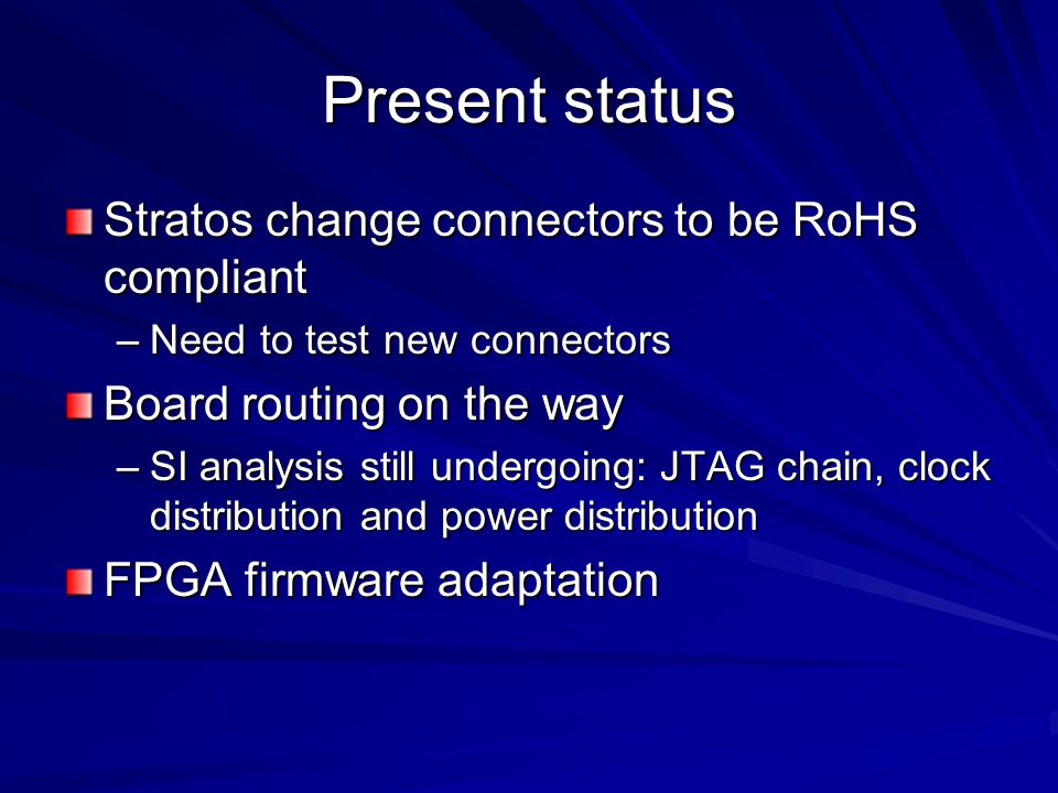 Present status Stratos change connectors to be RoHS compliant –Need to test new connectors Board routing on the way –SI analysis still undergoing: JTAG chain, clock distribution and power distribution FPGA firmware adaptation