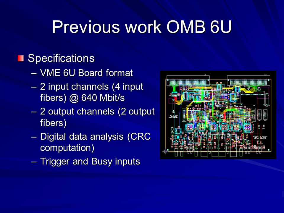 Previous work OMB 6U Specifications –VME 6U Board format –2 input channels (4 input fibers) @ 640 Mbit/s –2 output channels (2 output fibers) –Digital data analysis (CRC computation) –Trigger and Busy inputs