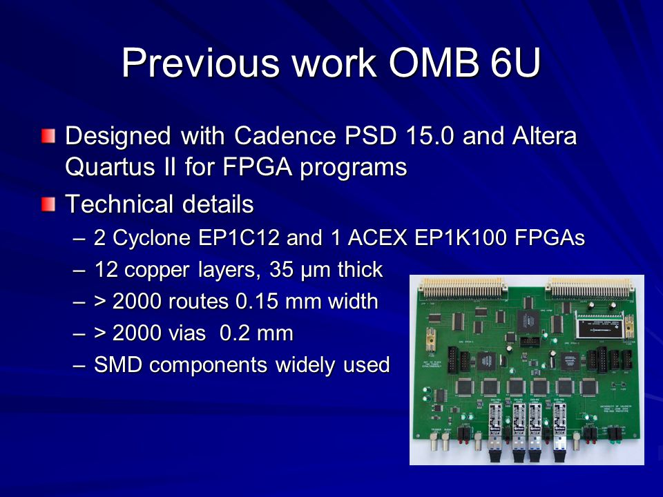 Previous work OMB 6U Designed with Cadence PSD 15.0 and Altera Quartus II for FPGA programs Technical details –2 Cyclone EP1C12 and 1 ACEX EP1K100 FPG