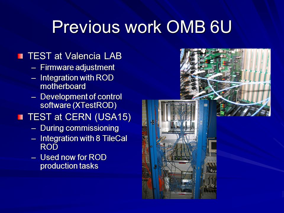 Previous work OMB 6U TEST at Valencia LAB –Firmware adjustment –Integration with ROD motherboard –Development of control software (XTestROD) TEST at CERN (USA15) –During commissioning –Integration with 8 TileCal ROD –Used now for ROD production tasks