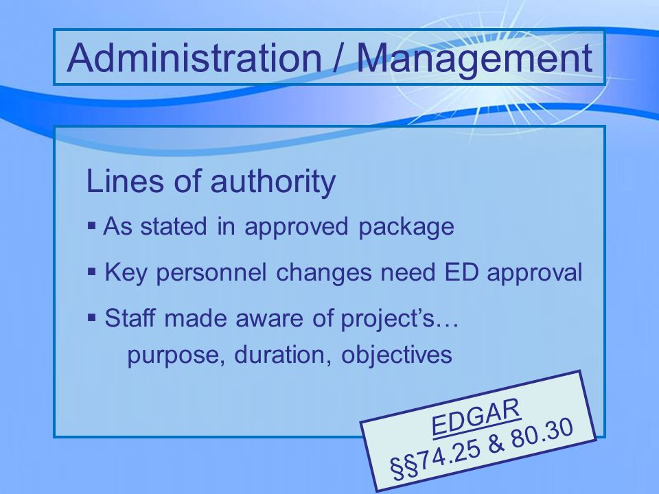 Lines of authority  As stated in approved package  Key personnel changes need ED approval  Staff made aware of project's… purpose, duration, objectives Administration / Management EDGAR §§74.25 & 80.30