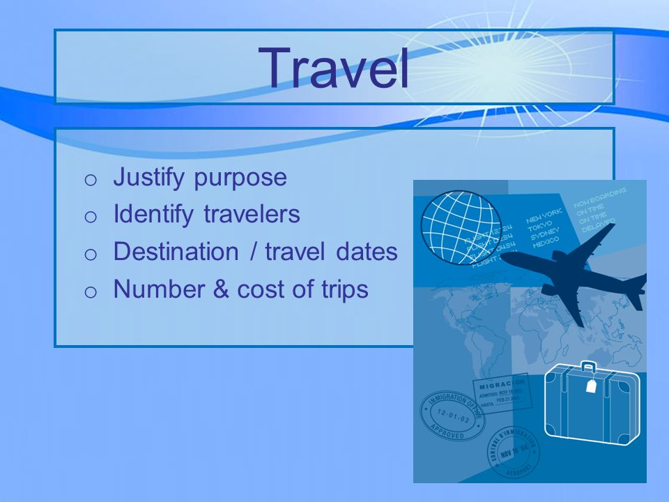o Justify purpose o Identify travelers o Destination / travel dates o Number & cost of trips Travel