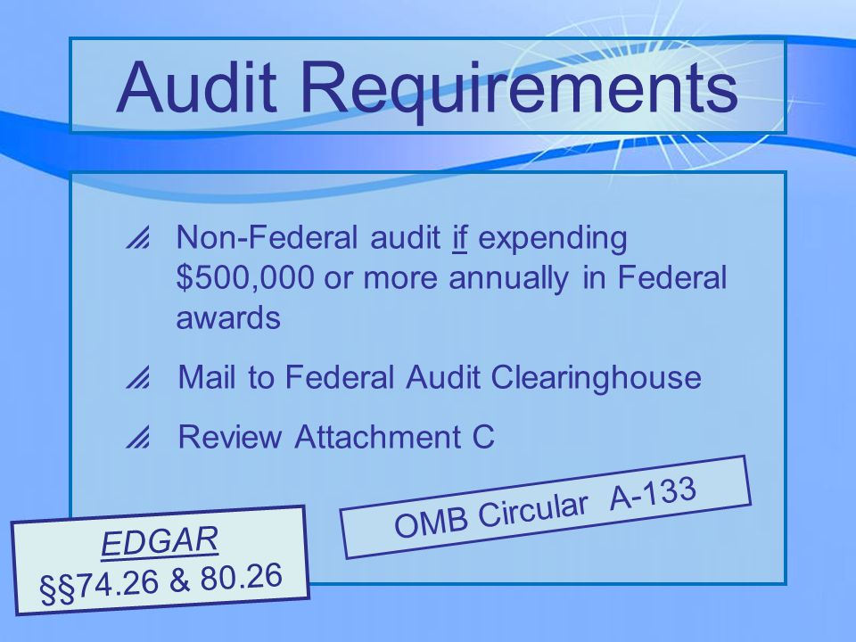  Non-Federal audit if expending $500,000 or more annually in Federal awards  Mail to Federal Audit Clearinghouse  Review Attachment C Audit Requirements OMB Circular A-133 EDGAR §§74.26 & 80.26